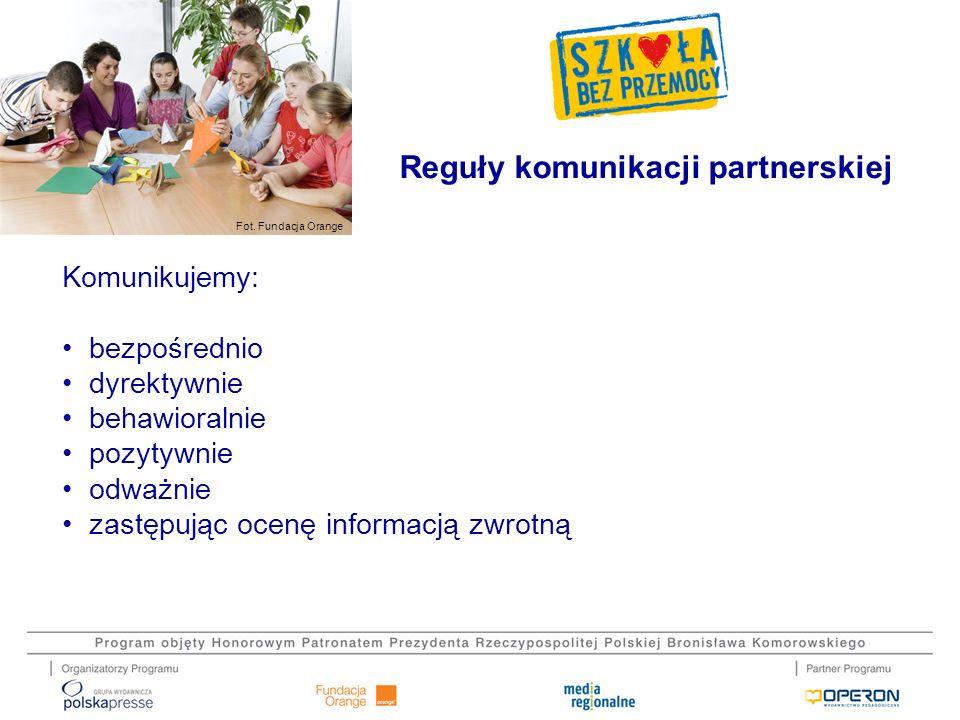 Fot. Fundacja Orange Komunikujemy: bezpośrednio dyrektywnie behawioralnie pozytywnie odważnie zastępując ocenę informacją zwrotną Reguły komunikacji p