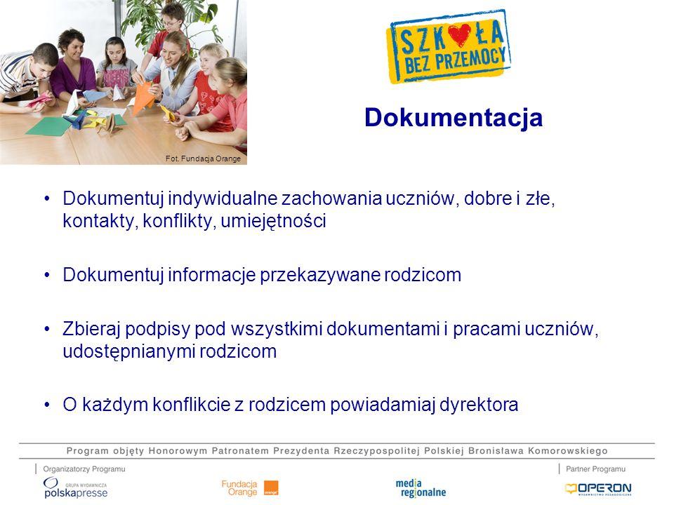 Fot. Fundacja Orange Dokumentuj indywidualne zachowania uczniów, dobre i złe, kontakty, konflikty, umiejętności Dokumentuj informacje przekazywane rod