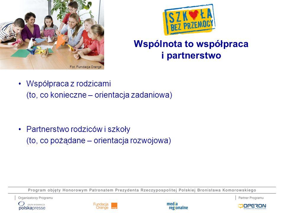 Fot. Fundacja Orange Współpraca z rodzicami (to, co konieczne – orientacja zadaniowa) Partnerstwo rodziców i szkoły (to, co pożądane – orientacja rozw