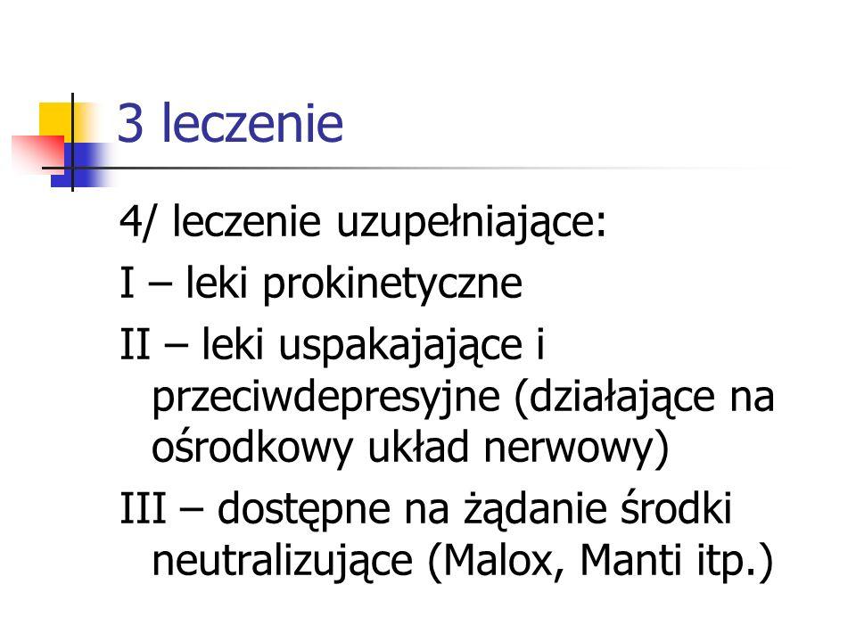 3 leczenie 4/ leczenie uzupełniające: I – leki prokinetyczne II – leki uspakajające i przeciwdepresyjne (działające na ośrodkowy układ nerwowy) III –