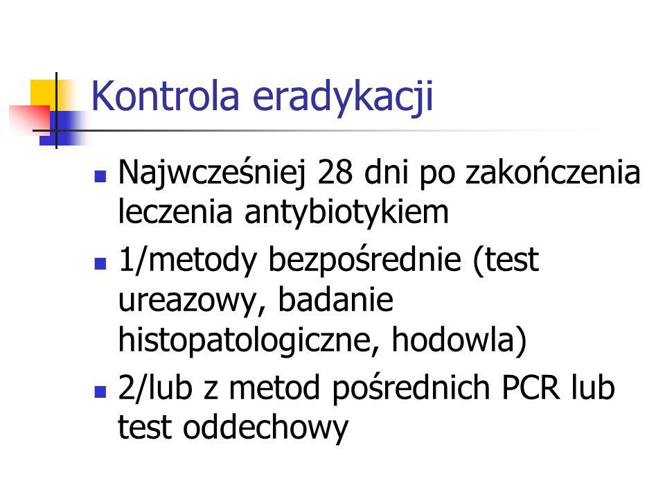 Kontrola eradykacji Najwcześniej 28 dni po zakończenia leczenia antybiotykiem 1/metody bezpośrednie (test ureazowy, badanie histopatologiczne, hodowla