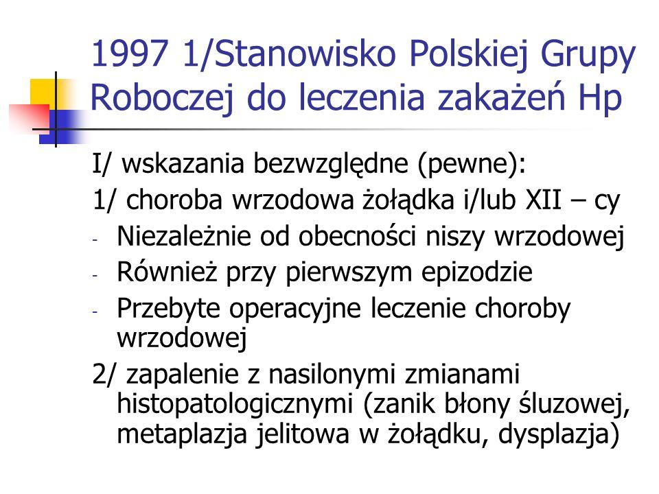 1997 1/Stanowisko Polskiej Grupy Roboczej do leczenia zakażeń Hp I/ wskazania bezwzględne (pewne): 1/ choroba wrzodowa żołądka i/lub XII – cy - Niezal