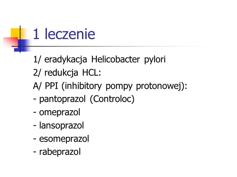 1 leczenie 1/ eradykacja Helicobacter pylori 2/ redukcja HCL: A/ PPI (inhibitory pompy protonowej): - pantoprazol (Controloc) - omeprazol - lansoprazo