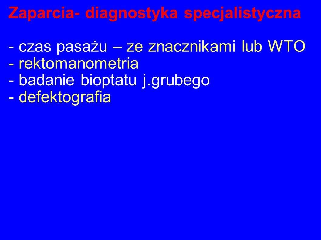 Zaparcia- diagnostyka specjalistyczna - czas pasażu – ze znacznikami lub WTO - rektomanometria - badanie bioptatu j.grubego - defektografia