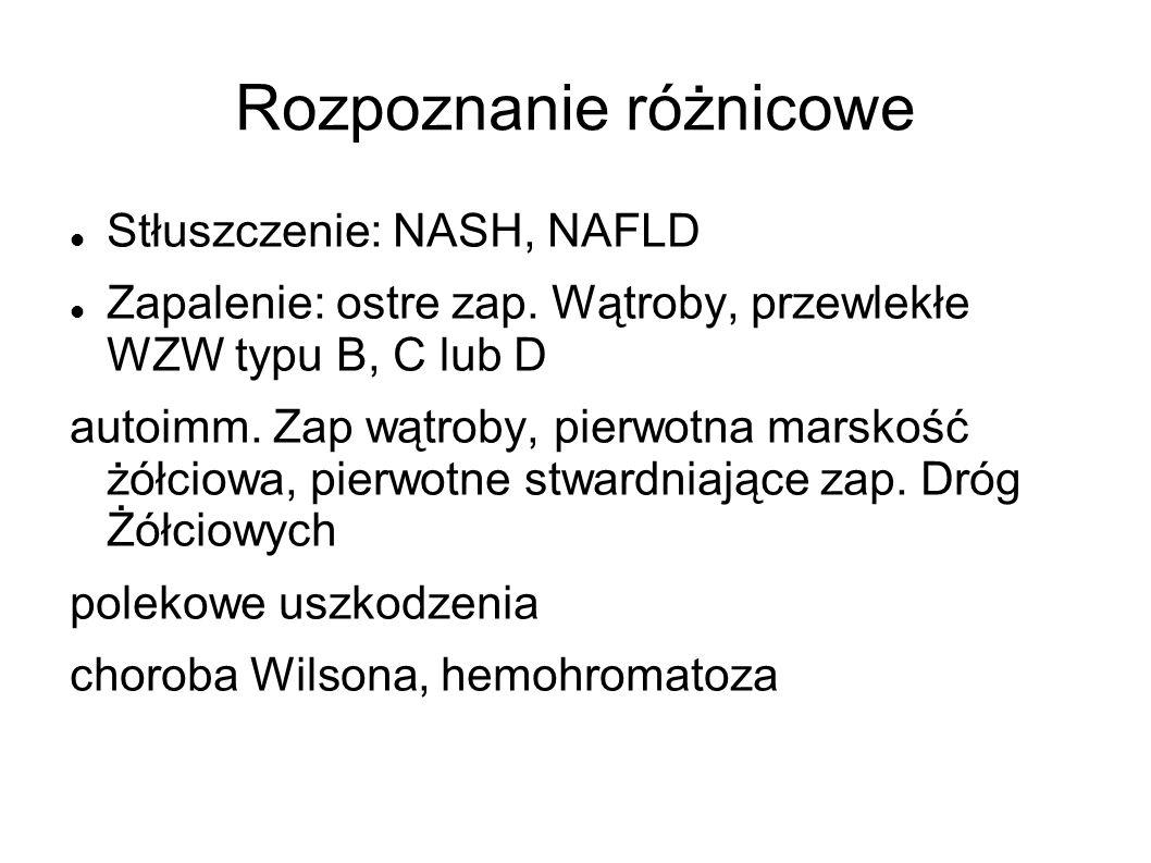 Rozpoznanie różnicowe Stłuszczenie: NASH, NAFLD Zapalenie: ostre zap. Wątroby, przewlekłe WZW typu B, C lub D autoimm. Zap wątroby, pierwotna marskość