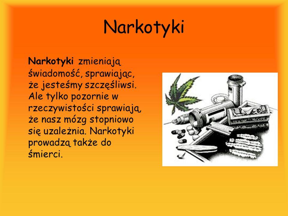 Narkotyki Narkotyki zmieniają świadomość, sprawiając, że jesteśmy szczęśliwsi. Ale tylko pozornie w rzeczywistości sprawiają, że nasz mózg stopniowo s