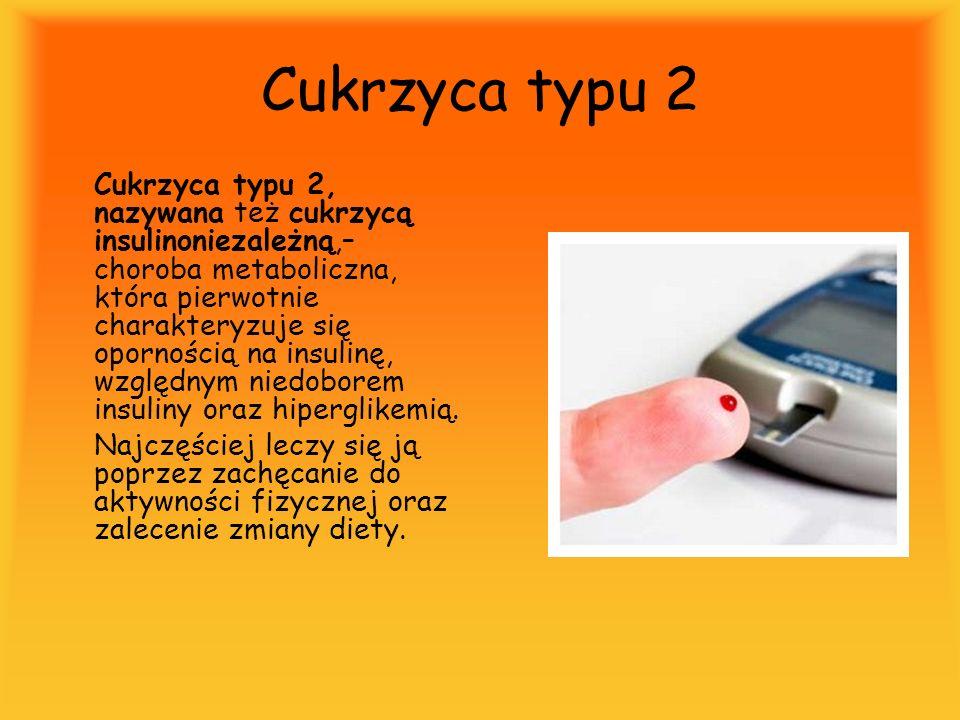 Cukrzyca typu 2 Cukrzyca typu 2, nazywana też cukrzycą insulinoniezależną,– choroba metaboliczna, która pierwotnie charakteryzuje się opornością na in