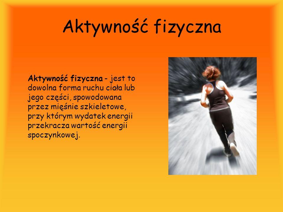 Aktywność fizyczna Aktywność fizyczna - jest to dowolna forma ruchu ciała lub jego części, spowodowana przez mięśnie szkieletowe, przy którym wydatek