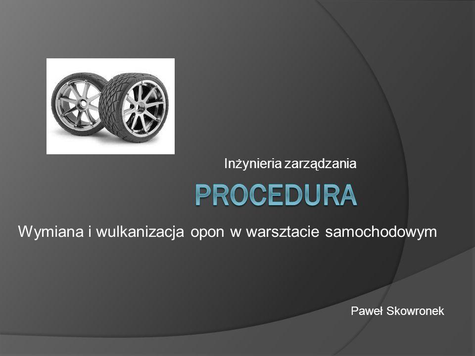 Inżynieria zarządzania Wymiana i wulkanizacja opon w warsztacie samochodowym Paweł Skowronek
