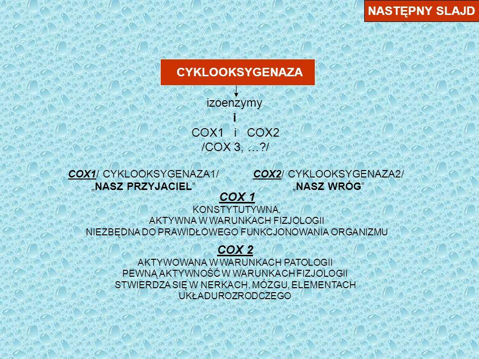 CYKLOOKSYGENAZA NASTĘPNY SLAJD izoenzymy i COX1 i COX2 /COX 3, …?/ COX1/ CYKLOOKSYGENAZA1/ NASZ PRZYJACIEL COX2/ CYKLOOKSYGENAZA2/ NASZ WRÓG COX 1 KONSTYTUTYWNA, AKTYWNA W WARUNKACH FIZJOLOGII NIEZBĘDNA DO PRAWIDŁOWEGO FUNKCJONOWANIA ORGANIZMU COX 2 AKTYWOWANA W WARUNKACH PATOLOGII PEWNĄ AKTYWNOŚĆ W WARUNKACH FIZJOLOGII STWIERDZA SIĘ W NERKACH, MÓZGU, ELEMENTACH UKŁADUROZRODCZEGO