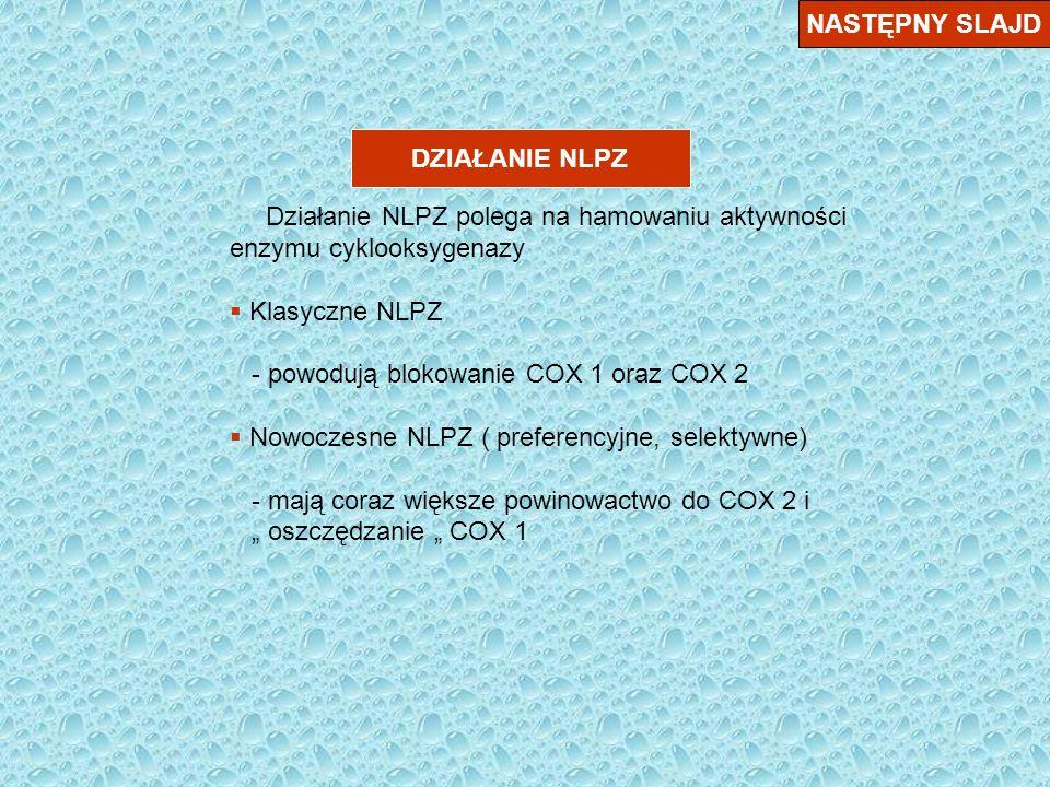 DZIAŁANIE NLPZ NASTĘPNY SLAJD Działanie NLPZ polega na hamowaniu aktywności enzymu cyklooksygenazy Klasyczne NLPZ - powodują blokowanie COX 1 oraz COX 2 Nowoczesne NLPZ ( preferencyjne, selektywne) - mają coraz większe powinowactwo do COX 2 i oszczędzanie COX 1