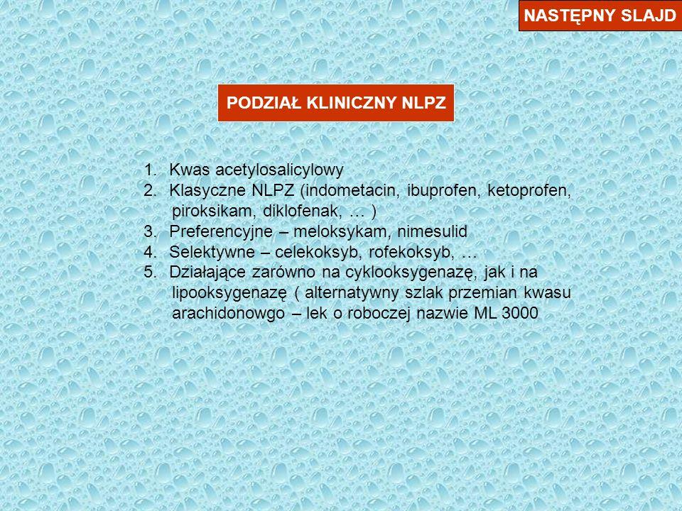 NASTĘPNY SLAJD PODZIAŁ KLINICZNY NLPZ 1.Kwas acetylosalicylowy 2.Klasyczne NLPZ (indometacin, ibuprofen, ketoprofen, piroksikam, diklofenak, … ) 3.Pre
