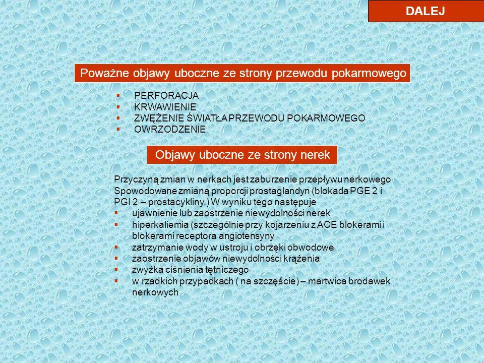 DALEJ Poważne objawy uboczne ze strony przewodu pokarmowego PERFORACJA KRWAWIENIE ZWĘŻENIE ŚWIATŁA PRZEWODU POKARMOWEGO OWRZODZENIE Objawy uboczne ze strony nerek Przyczyną zmian w nerkach jest zaburzenie przepływu nerkowego Spowodowane zmianą proporcji prostaglandyn (blokada PGE 2 i PGI 2 – prostacykliny.) W wyniku tego następuje ujawnienie lub zaostrzenie niewydolności nerek hiperkaliemia (szczególnie przy kojarzeniu z ACE blokerami i blokerami receptora angiotensyny zatrzymanie wody w ustroju i obrzęki obwodowe zaostrzenie objawów niewydolności krążenia zwyżka ciśnienia tętniczego w rzadkich przypadkach ( na szczęście) – martwica brodawek nerkowych