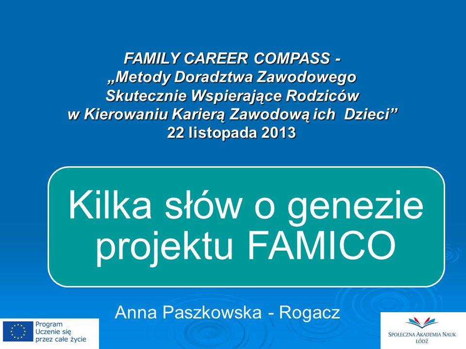 FAMILY CAREER COMPASS - Metody Doradztwa Zawodowego Skutecznie Wspierające Rodziców w Kierowaniu Karierą Zawodową ich Dzieci 22 listopada 2013 Kilka słów o genezie projektu FAMICO Anna Paszkowska - Rogacz