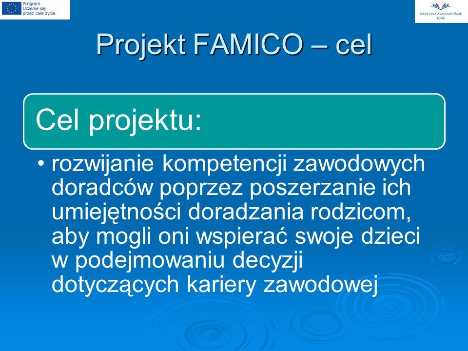 Projekt FAMICO – cel Cel projektu: rozwijanie kompetencji zawodowych doradców poprzez poszerzanie ich umiejętności doradzania rodzicom, aby mogli oni wspierać swoje dzieci w podejmowaniu decyzji dotyczących kariery zawodowej