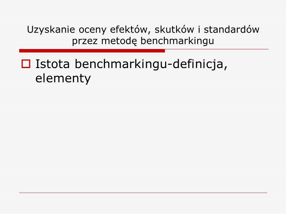 Uzyskanie oceny efektów, skutków i standardów przez metodę benchmarkingu Istota benchmarkingu-definicja, elementy