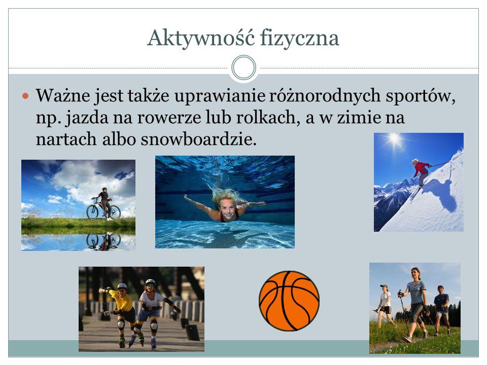 Aktywność fizyczna Ważne jest także uprawianie różnorodnych sportów, np. jazda na rowerze lub rolkach, a w zimie na nartach albo snowboardzie.