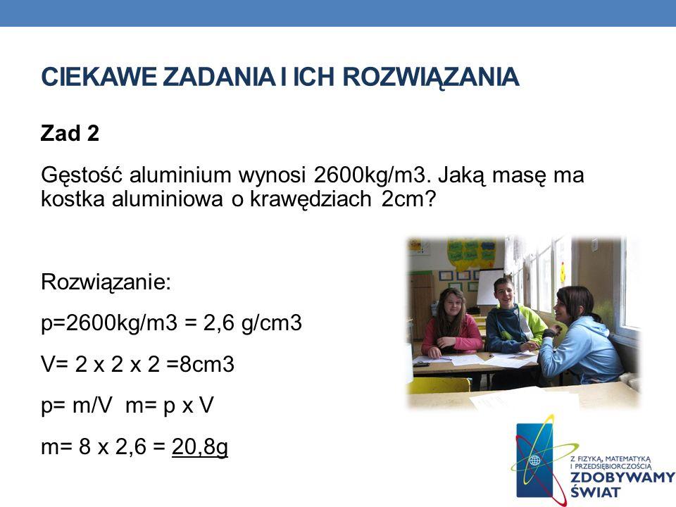 CIEKAWE ZADANIA I ICH ROZWIĄZANIA Zad 2 Gęstość aluminium wynosi 2600kg/m3. Jaką masę ma kostka aluminiowa o krawędziach 2cm? Rozwiązanie: p=2600kg/m3