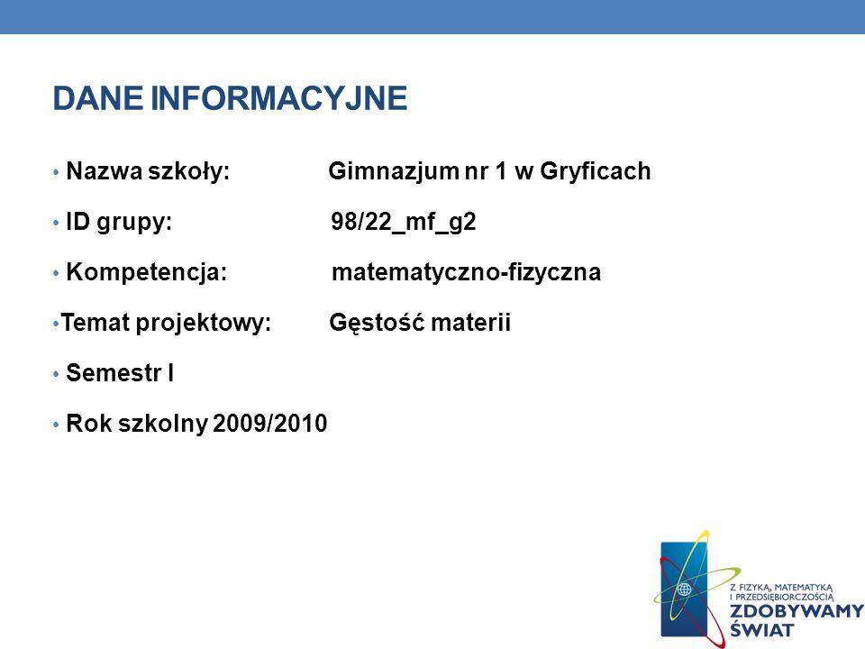 DANE INFORMACYJNE Nazwa szkoły: Gimnazjum nr 1 w Gryficach ID grupy: 98/22_mf_g2 Kompetencja: matematyczno-fizyczna Temat projektowy: Gęstość materii