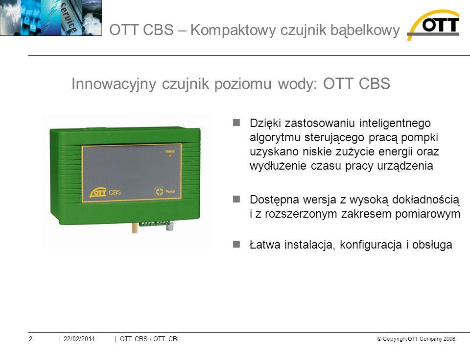 © Copyright OTT Company 2006 | OTT CBS / OTT CBL2| 22/02/2014 Dzięki zastosowaniu inteligentnego algorytmu sterującego pracą pompki uzyskano niskie zużycie energii oraz wydłużenie czasu pracy urządzenia Dostępna wersja z wysoką dokładnością i z rozszerzonym zakresem pomiarowym Łatwa instalacja, konfiguracja i obsługa Innowacyjny czujnik poziomu wody: OTT CBS OTT CBS – Kompaktowy czujnik bąbelkowy