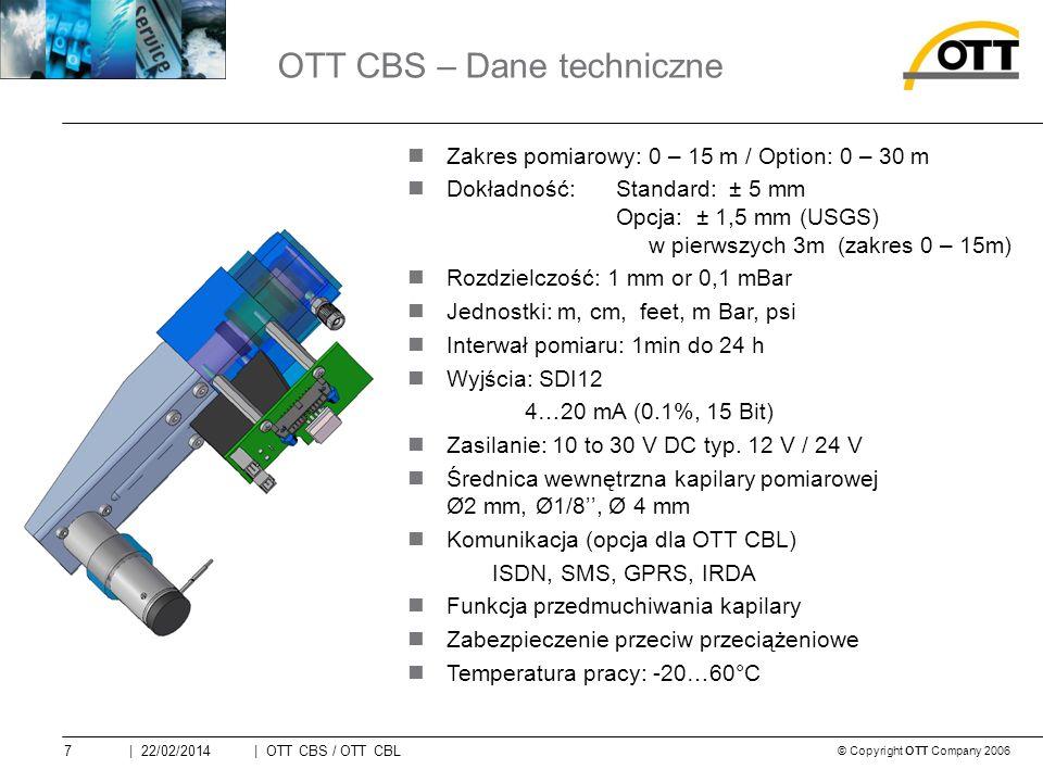 © Copyright OTT Company 2006 | OTT CBS / OTT CBL7| 22/02/2014 Zakres pomiarowy: 0 – 15 m / Option: 0 – 30 m Dokładność: Standard: ± 5 mm Opcja: ± 1,5 mm (USGS) w pierwszych 3m (zakres 0 – 15m) Rozdzielczość: 1 mm or 0,1 mBar Jednostki: m, cm, feet, m Bar, psi Interwał pomiaru: 1min do 24 h Wyjścia: SDI12 4…20 mA (0.1%, 15 Bit) Zasilanie: 10 to 30 V DC typ.