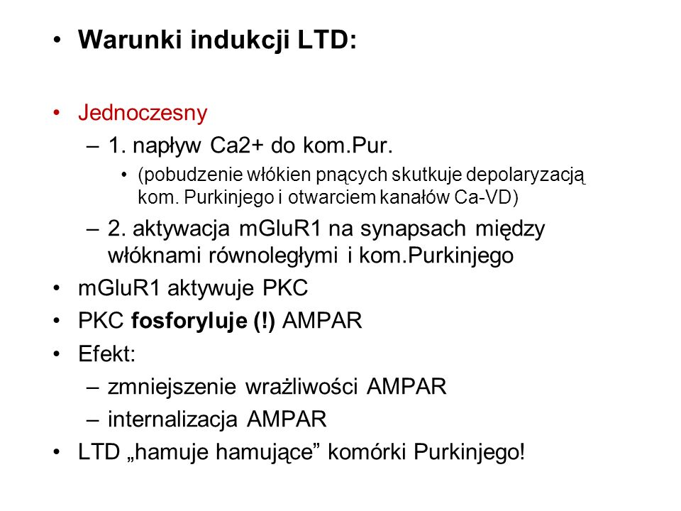 Warunki indukcji LTD: Jednoczesny –1. napływ Ca2+ do kom.Pur. (pobudzenie włókien pnących skutkuje depolaryzacją kom. Purkinjego i otwarciem kanałów C
