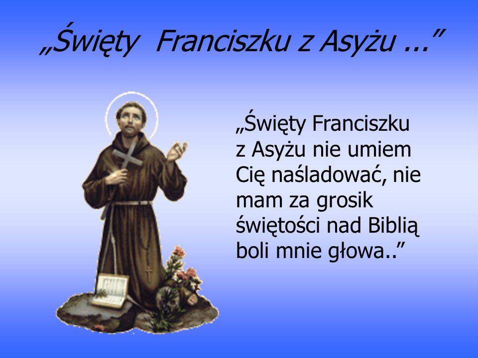Święty Franciszku z Asyżu... Święty Franciszku z Asyżu nie umiem Cię naśladować, nie mam za grosik świętości nad Biblią boli mnie głowa..