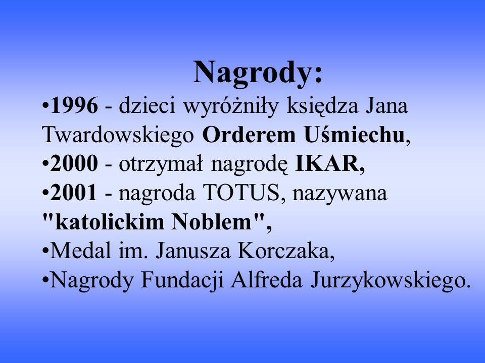 Nagrody: 1996 - dzieci wyróżniły księdza Jana Twardowskiego Orderem Uśmiechu, 2000 - otrzymał nagrodę IKAR, 2001 - nagroda TOTUS, nazywana