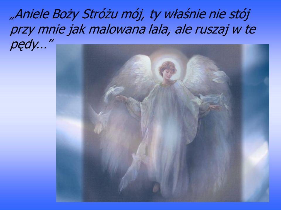 Aniele Boży Stróżu mój, ty właśnie nie stój przy mnie jak malowana lala, ale ruszaj w te pędy...