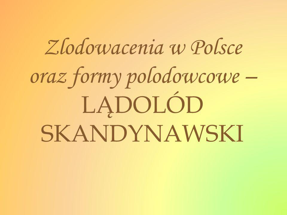 Zlodowacenia w Polsce oraz formy polodowcowe – LĄDOLÓD SKANDYNAWSKI