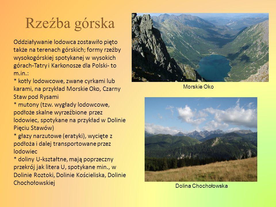 Rzeźba górska Oddziaływanie lodowca zostawiło pięto także na terenach górskich; formy rzeźby wysokogórskiej spotykanej w wysokich górach-Tatry i Karko