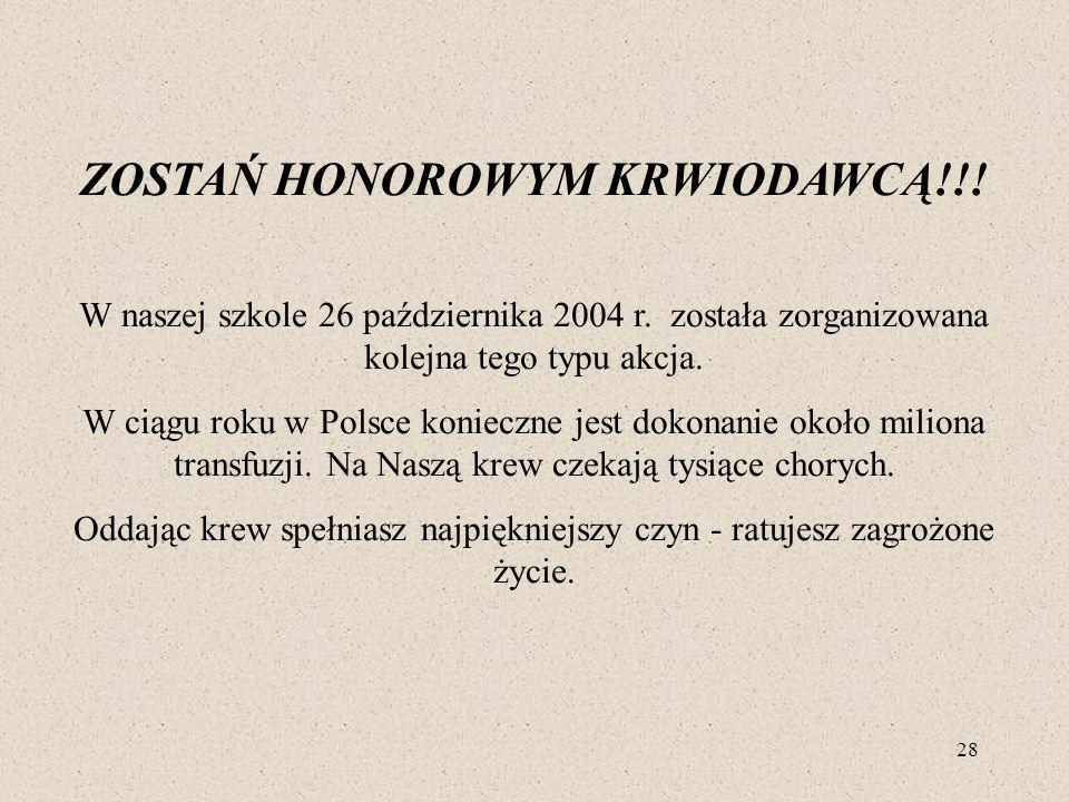 28 ZOSTAŃ HONOROWYM KRWIODAWCĄ!!! W naszej szkole 26 października 2004 r. została zorganizowana kolejna tego typu akcja. W ciągu roku w Polsce koniecz