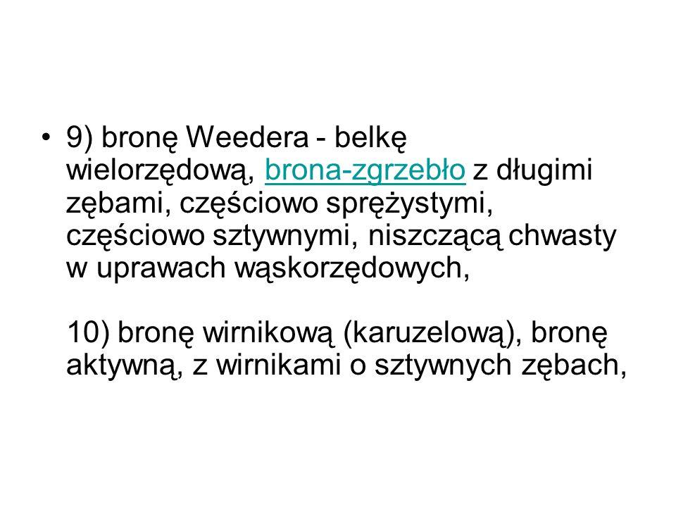 9) bronę Weedera - belkę wielorzędową, brona-zgrzebło z długimi zębami, częściowo sprężystymi, częściowo sztywnymi, niszczącą chwasty w uprawach wąsko