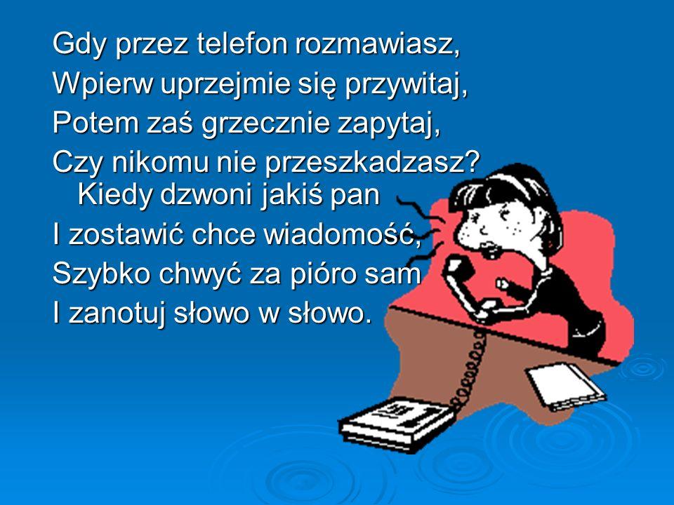 Gdy przez telefon rozmawiasz, Wpierw uprzejmie się przywitaj, Potem zaś grzecznie zapytaj, Czy nikomu nie przeszkadzasz.