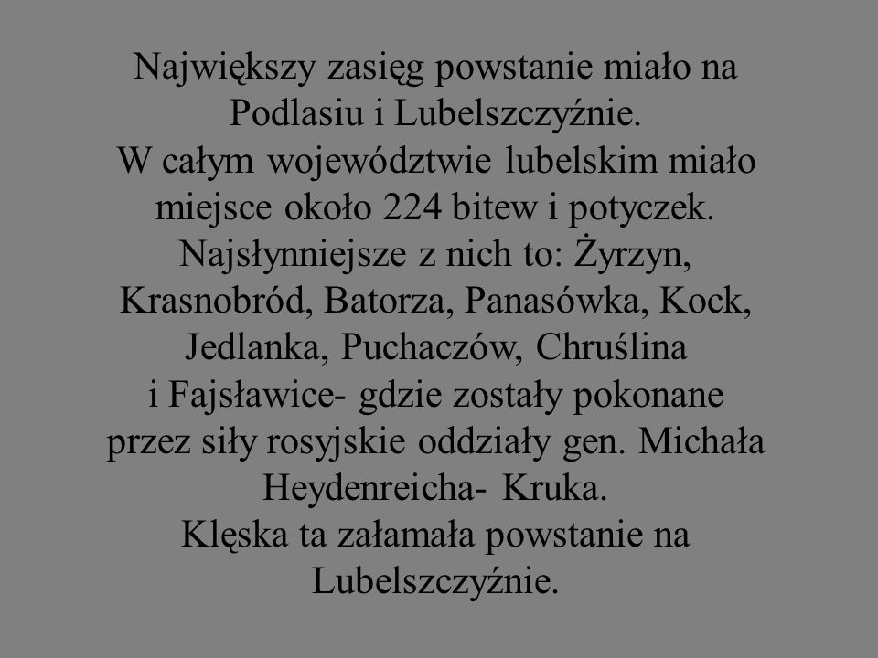 Największy zasięg powstanie miało na Podlasiu i Lubelszczyźnie. W całym województwie lubelskim miało miejsce około 224 bitew i potyczek. Najsłynniejsz