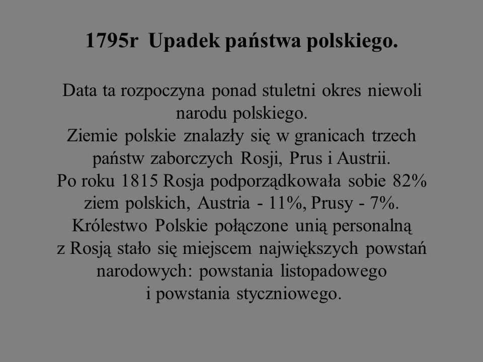 1795r Upadek państwa polskiego. Data ta rozpoczyna ponad stuletni okres niewoli narodu polskiego. Ziemie polskie znalazły się w granicach trzech państ