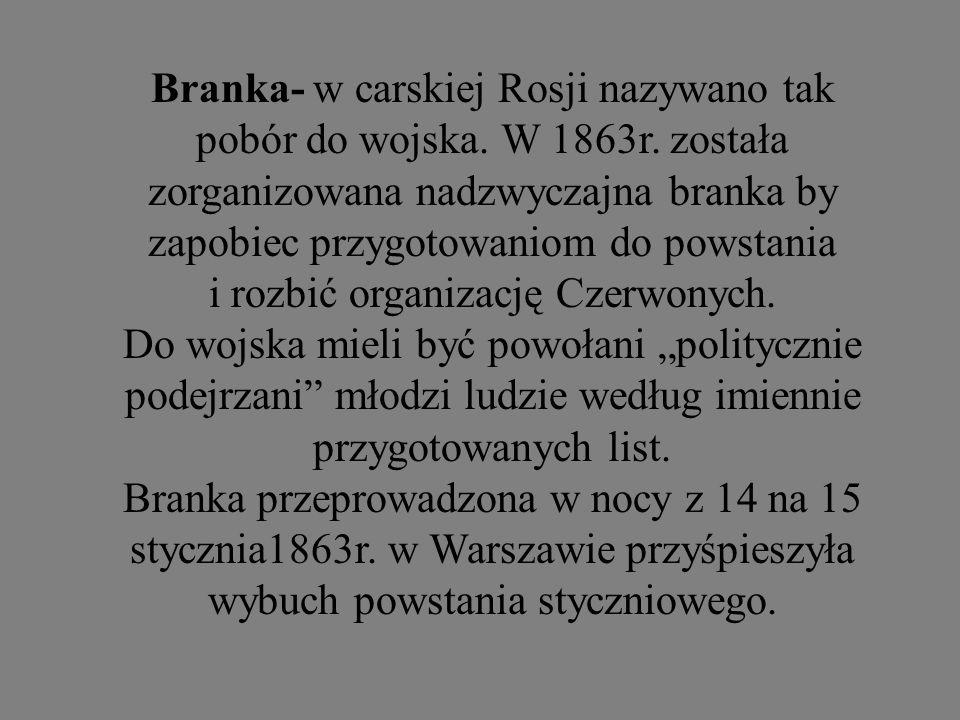 Branka- w carskiej Rosji nazywano tak pobór do wojska. W 1863r. została zorganizowana nadzwyczajna branka by zapobiec przygotowaniom do powstania i ro