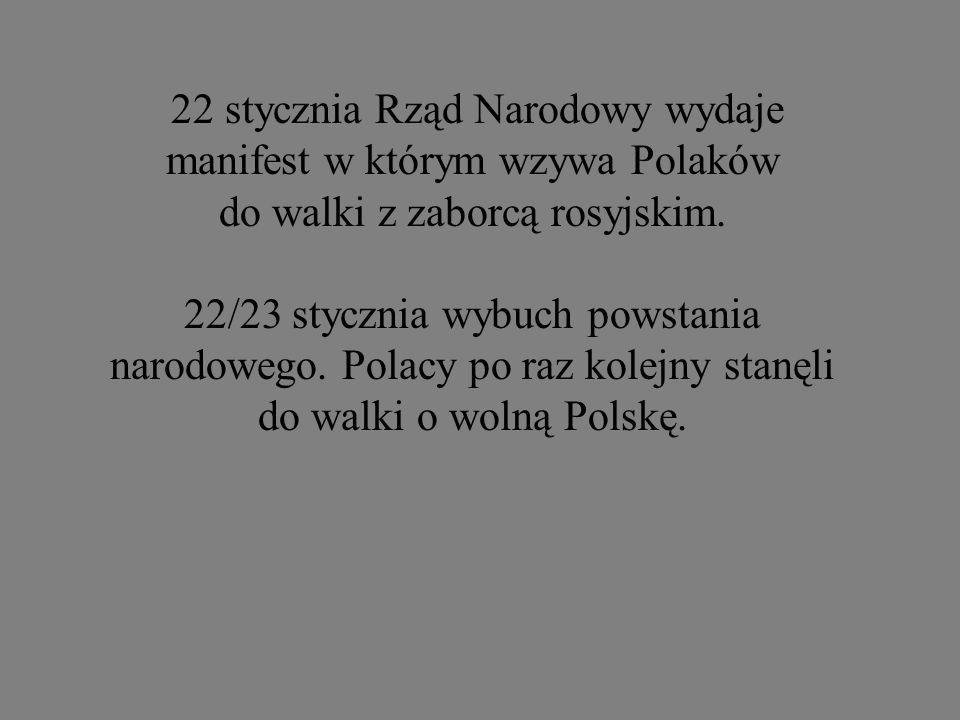22 stycznia Rząd Narodowy wydaje manifest w którym wzywa Polaków do walki z zaborcą rosyjskim. 22/23 stycznia wybuch powstania narodowego. Polacy po r