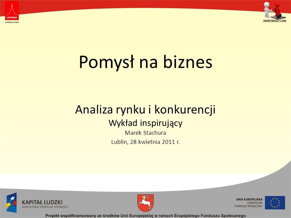 Pomysł na biznes Analiza rynku i konkurencji Wykład inspirujący Marek Stachura Lublin, 28 kwietnia 2011 r.