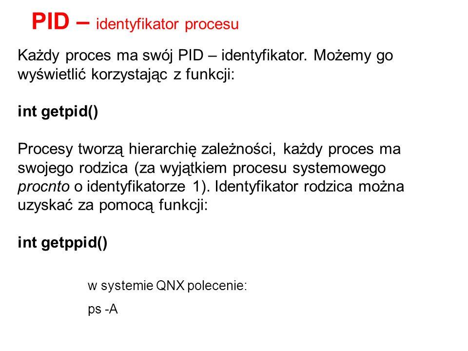 Każdy proces ma swój PID – identyfikator. Możemy go wyświetlić korzystając z funkcji: int getpid() Procesy tworzą hierarchię zależności, każdy proces