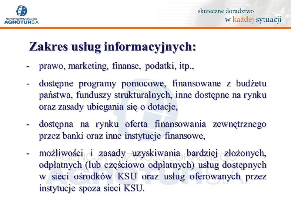 Zakres usług informacyjnych: -prawo, marketing, finanse, podatki, itp., -dostępne programy pomocowe, finansowane z budżetu państwa, funduszy strukturalnych, inne dostępne na rynku oraz zasady ubiegania się o dotacje, -dostępna na rynku oferta finansowania zewnętrznego przez banki oraz inne instytucje finansowe, -możliwości i zasady uzyskiwania bardziej złożonych, odpłatnych (lub częściowo odpłatnych) usług dostępnych w sieci ośrodków KSU oraz usług oferowanych przez instytucje spoza sieci KSU.