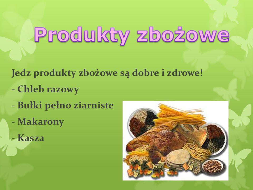 Jedz produkty zbożowe są dobre i zdrowe! - Chleb razowy - Bułki pełno ziarniste - Makarony - Kasza