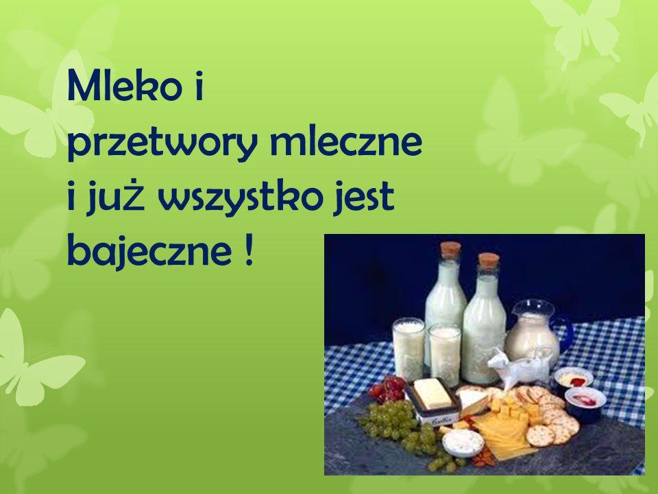 Mleko i przetwory mleczne i ju ż wszystko jest bajeczne !