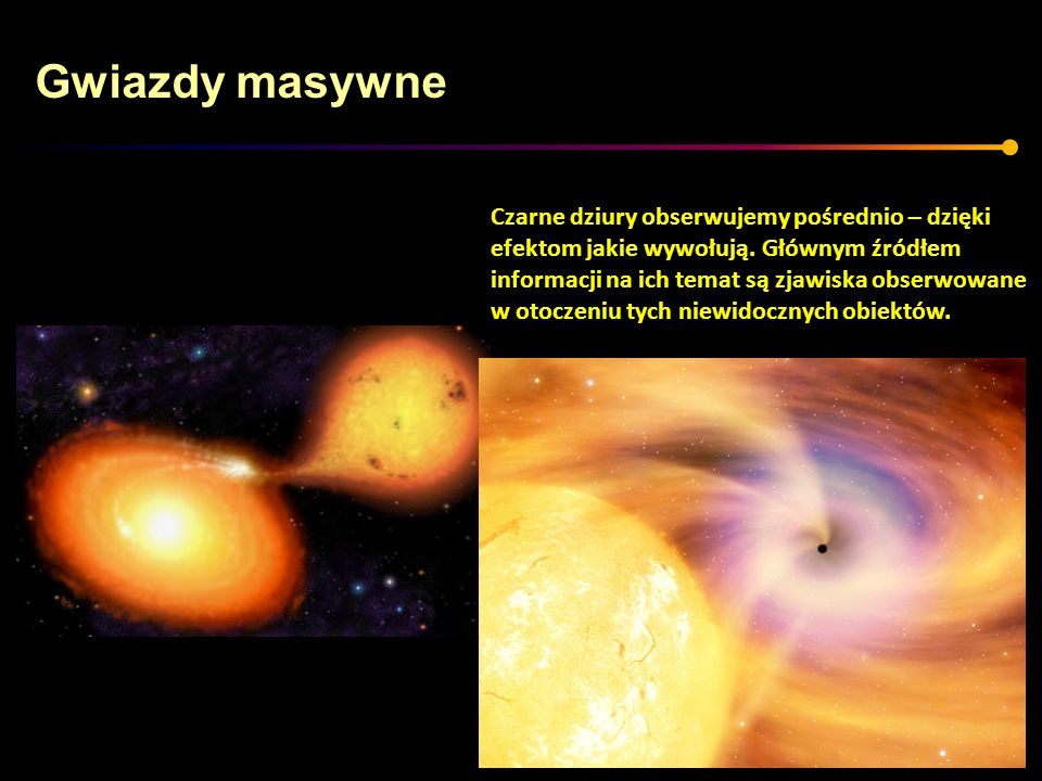 Gwiazdy masywne Czarne dziury obserwujemy pośrednio – dzięki efektom jakie wywołują. Głównym źródłem informacji na ich temat są zjawiska obserwowane w
