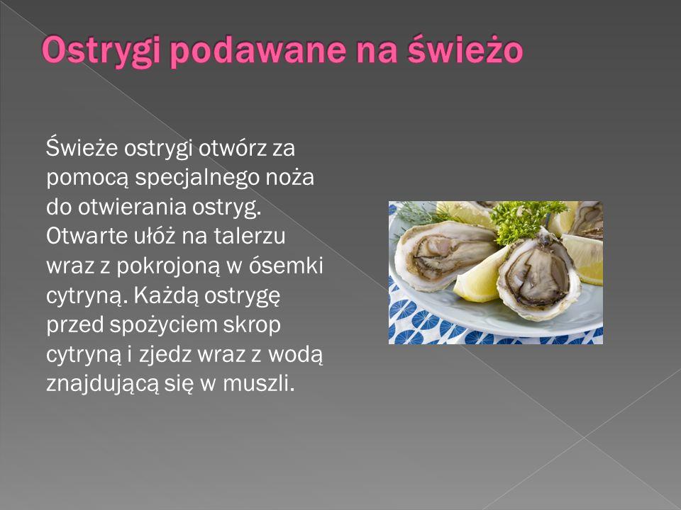 Świeże ostrygi otwórz za pomocą specjalnego noża do otwierania ostryg. Otwarte ułóż na talerzu wraz z pokrojoną w ósemki cytryną. Każdą ostrygę przed