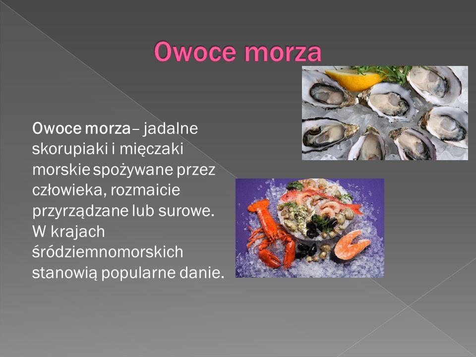 Owoce morza– jadalne skorupiaki i mięczaki morskie spożywane przez człowieka, rozmaicie przyrządzane lub surowe. W krajach śródziemnomorskich stanowią
