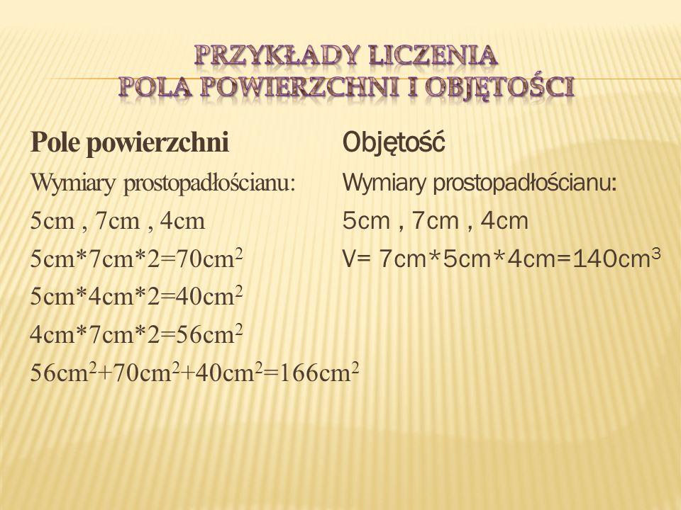 Pole powierzchni Wymiary prostopadłościanu: 5cm, 7cm, 4cm 5cm*7cm*2=70cm 2 5cm*4cm*2=40cm 2 4cm*7cm*2=56cm 2 56cm 2 +70cm 2 +40cm 2 =166cm 2 Objętość