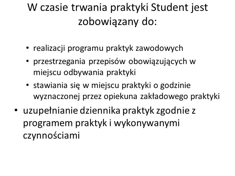 W czasie trwania praktyki Student jest zobowiązany do: realizacji programu praktyk zawodowych przestrzegania przepisów obowiązujących w miejscu odbywa
