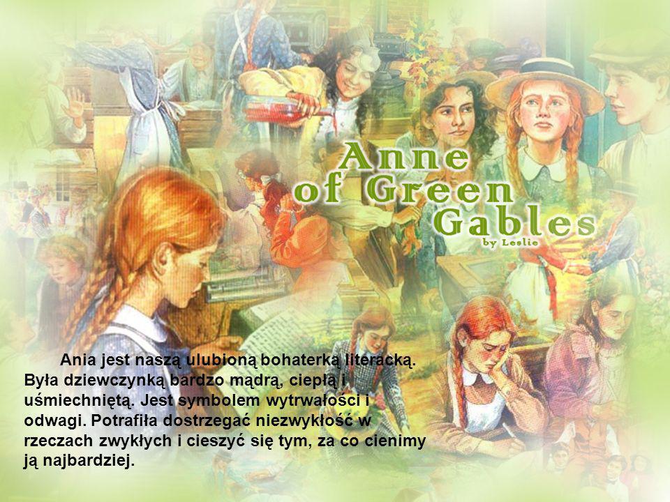 Ania jest naszą ulubioną bohaterką literacką. Była dziewczynką bardzo mądrą, ciepłą i uśmiechniętą. Jest symbolem wytrwałości i odwagi. Potrafiła dost