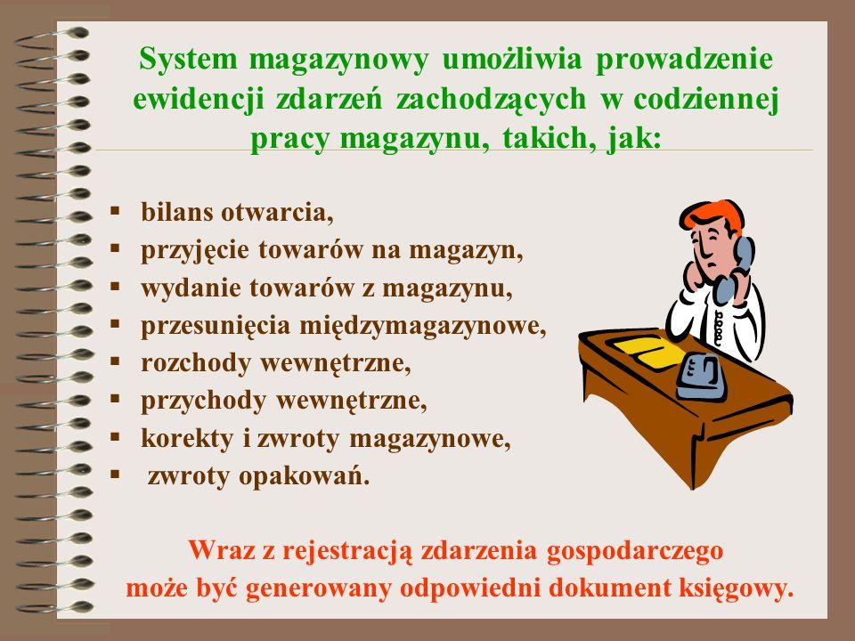 System magazynowy umożliwia prowadzenie ewidencji zdarzeń zachodzących w codziennej pracy magazynu, takich, jak: bilans otwarcia, przyjęcie towarów na